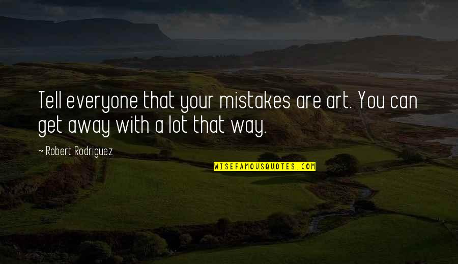 Mistakes In Art Quotes By Robert Rodriguez: Tell everyone that your mistakes are art. You
