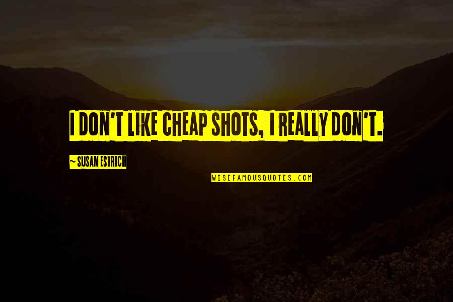 Mistakes In Art Quotes By Susan Estrich: I don't like cheap shots, I really don't.