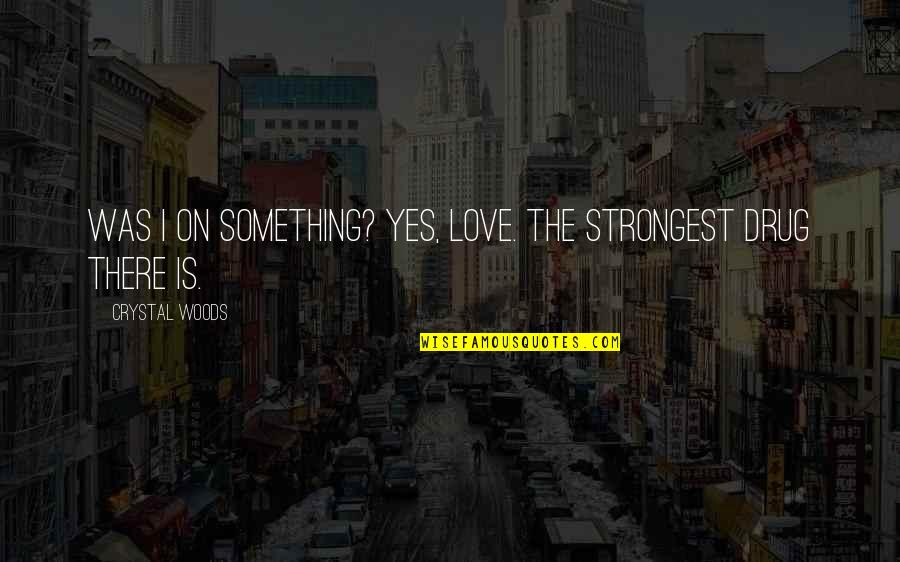 Mistakes In Love Quotes By Crystal Woods: Was I on something? Yes, love. The strongest