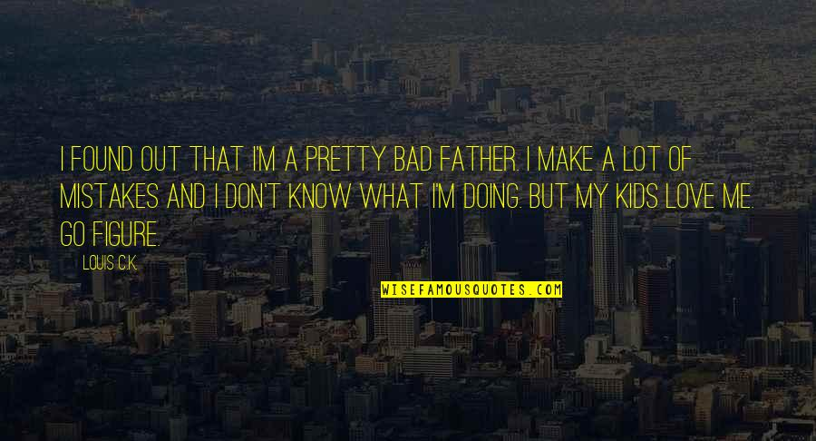 Mistakes In Love Quotes By Louis C.K.: I found out that I'm a pretty bad