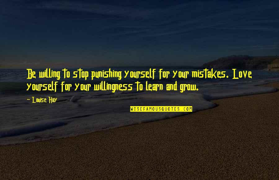 Mistakes In Love Quotes By Louise Hay: Be willing to stop punishing yourself for your