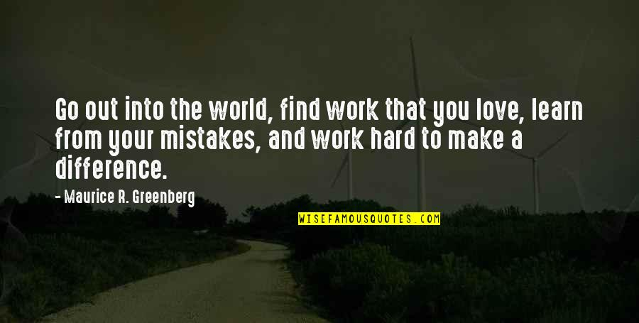 Mistakes In Love Quotes By Maurice R. Greenberg: Go out into the world, find work that