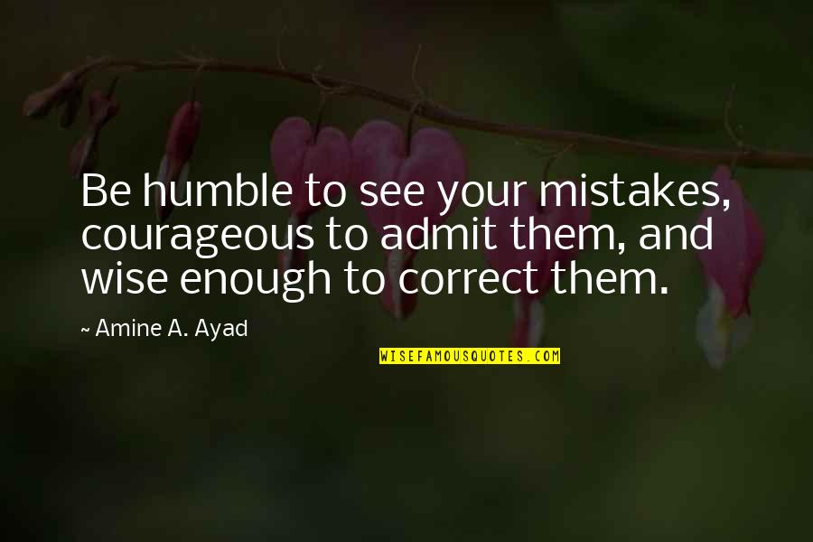 Mistakes Quotes And Quotes By Amine A. Ayad: Be humble to see your mistakes, courageous to