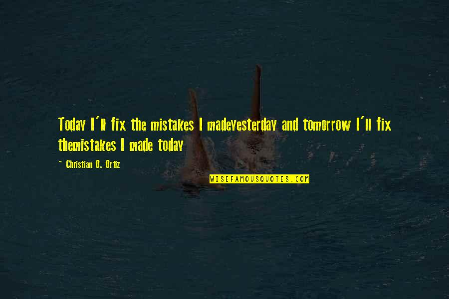 Mistakes Quotes And Quotes By Christian O. Ortiz: Today I'll fix the mistakes I madeyesterday and