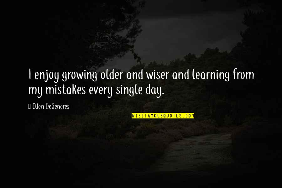 Mistakes Quotes And Quotes By Ellen DeGeneres: I enjoy growing older and wiser and learning