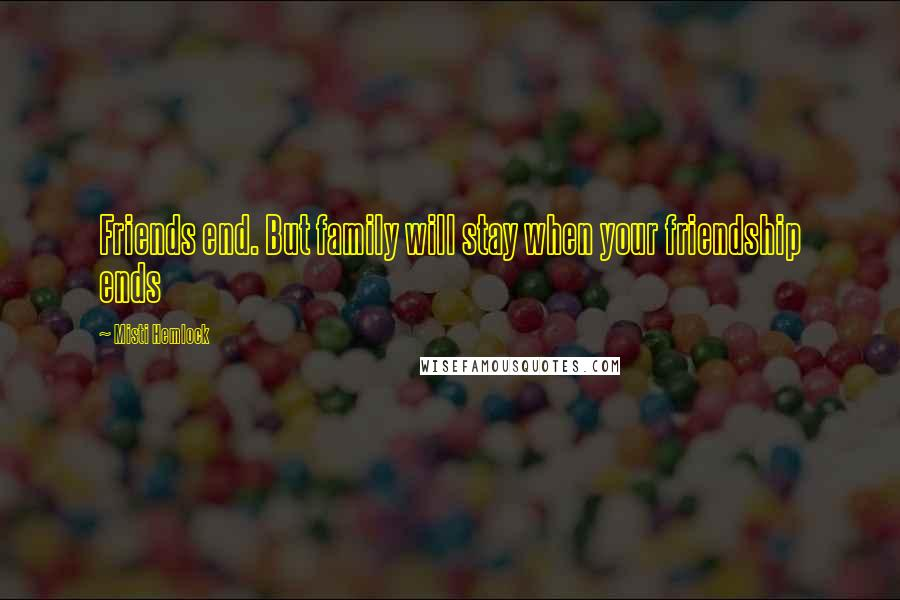 Misti Hemlock quotes: Friends end. But family will stay when your friendship ends