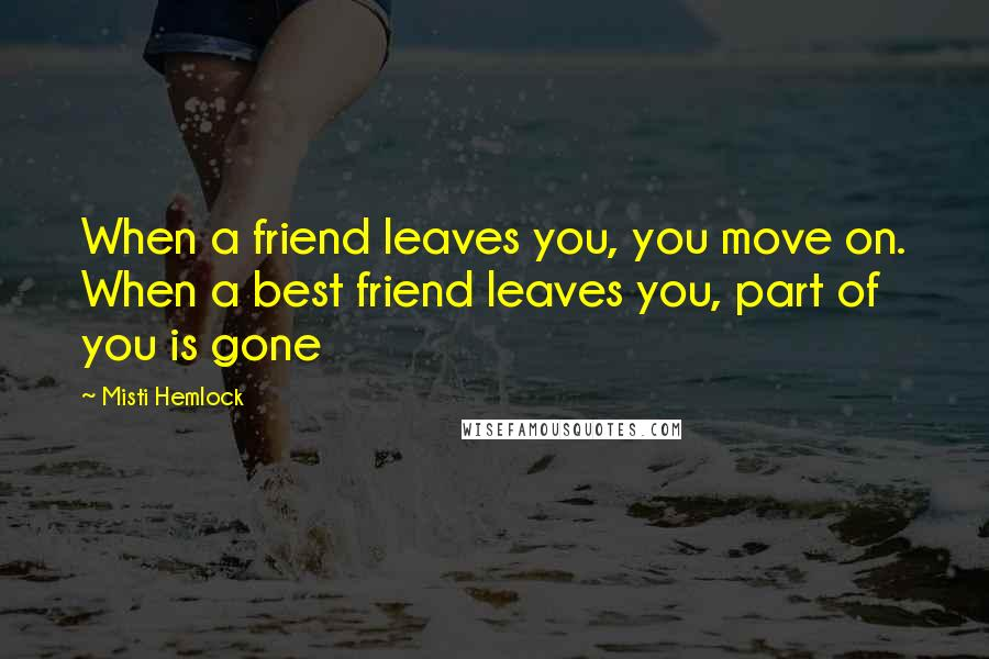 Misti Hemlock quotes: When a friend leaves you, you move on. When a best friend leaves you, part of you is gone