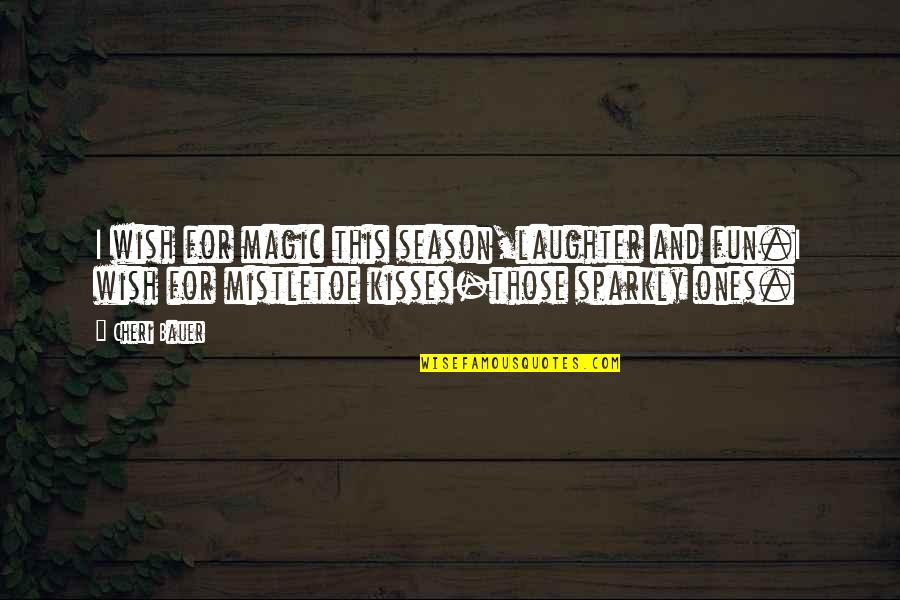 Mistletoe Love Quotes By Cheri Bauer: I wish for magic this season,laughter and fun.I
