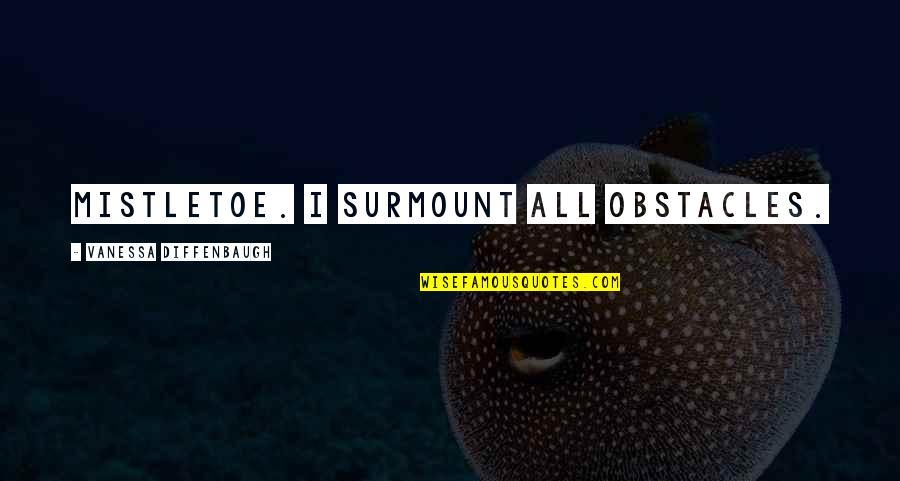 Mistletoe Love Quotes By Vanessa Diffenbaugh: Mistletoe. I surmount all obstacles.
