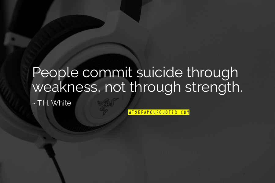 Mistranslation Quotes By T.H. White: People commit suicide through weakness, not through strength.