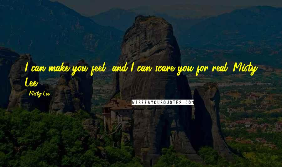 Misty Lee quotes: I can make you feel, and I can scare you for real.-Misty Lee