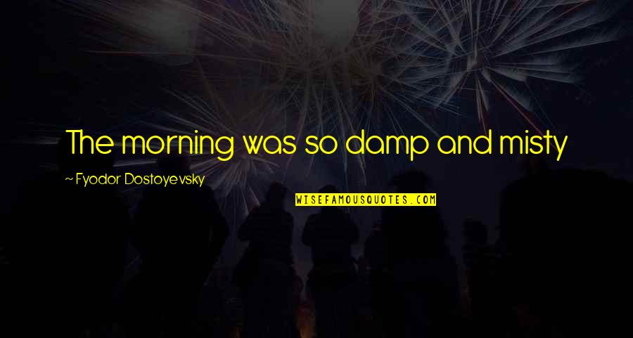 Misty Quotes By Fyodor Dostoyevsky: The morning was so damp and misty