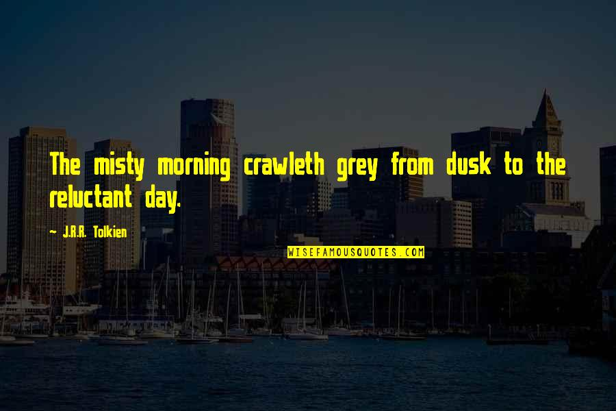 Misty Quotes By J.R.R. Tolkien: The misty morning crawleth grey from dusk to