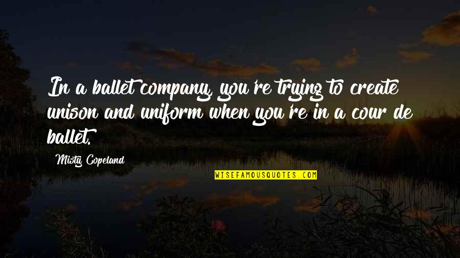 Misty Quotes By Misty Copeland: In a ballet company, you're trying to create