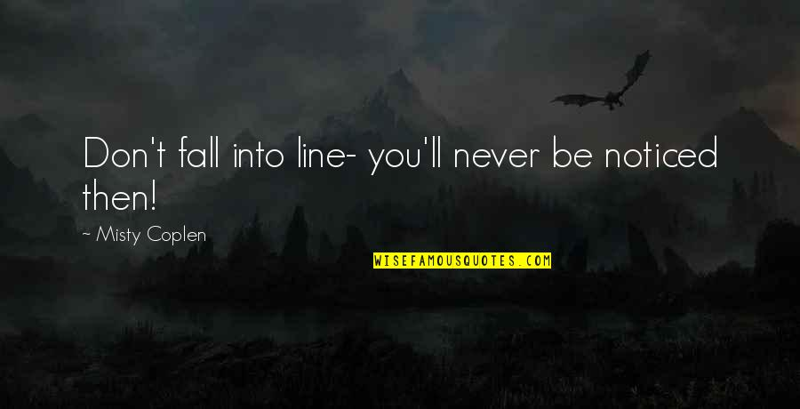 Misty Quotes By Misty Coplen: Don't fall into line- you'll never be noticed