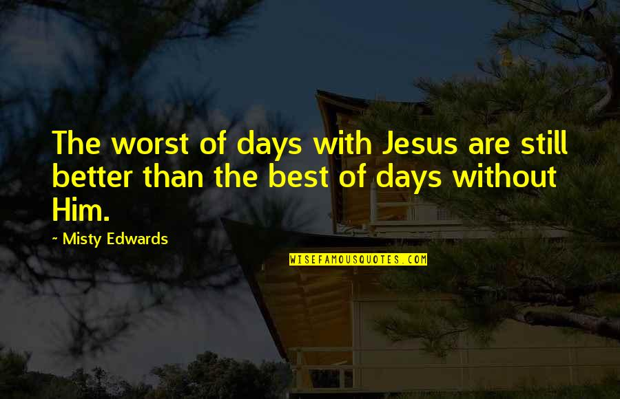 Misty Quotes By Misty Edwards: The worst of days with Jesus are still