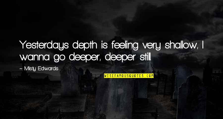 Misty Quotes By Misty Edwards: Yesterdays depth is feeling very shallow, I wanna