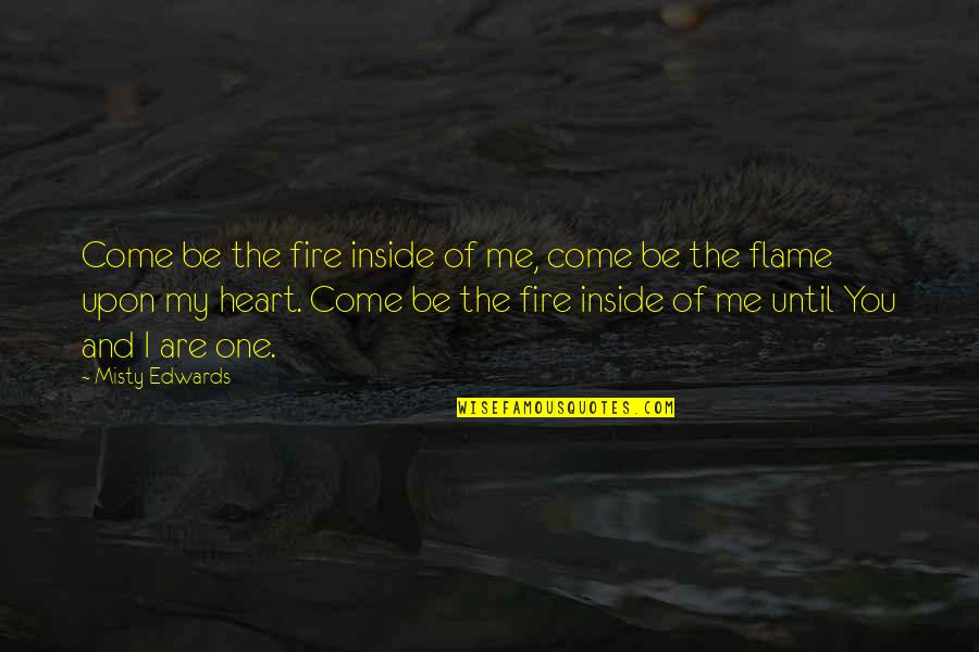 Misty Quotes By Misty Edwards: Come be the fire inside of me, come