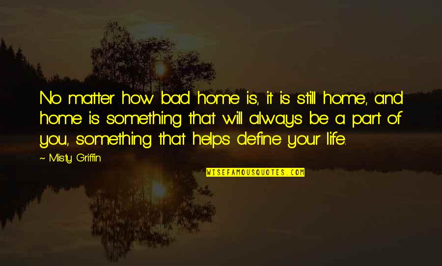 Misty Quotes By Misty Griffin: No matter how bad home is, it is