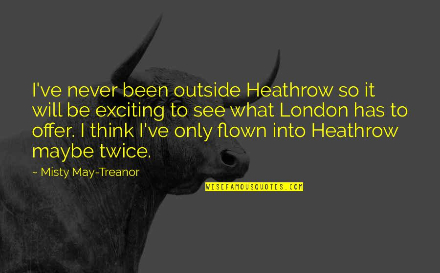 Misty Quotes By Misty May-Treanor: I've never been outside Heathrow so it will