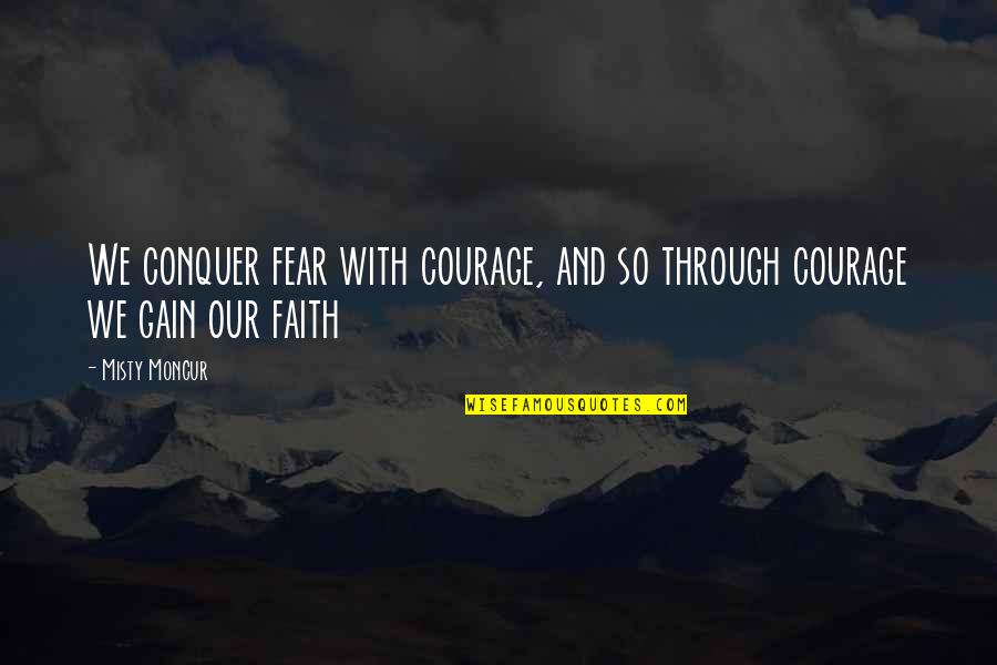 Misty Quotes By Misty Moncur: We conquer fear with courage, and so through
