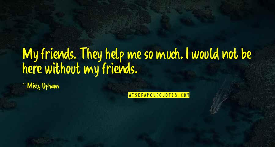 Misty Quotes By Misty Upham: My friends. They help me so much. I