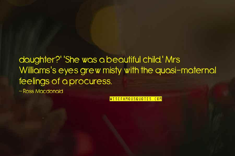 Misty Quotes By Ross Macdonald: daughter?' 'She was a beautiful child.' Mrs Williams's