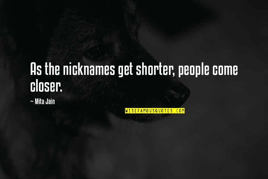 Mita Quotes By Mita Jain: As the nicknames get shorter, people come closer.