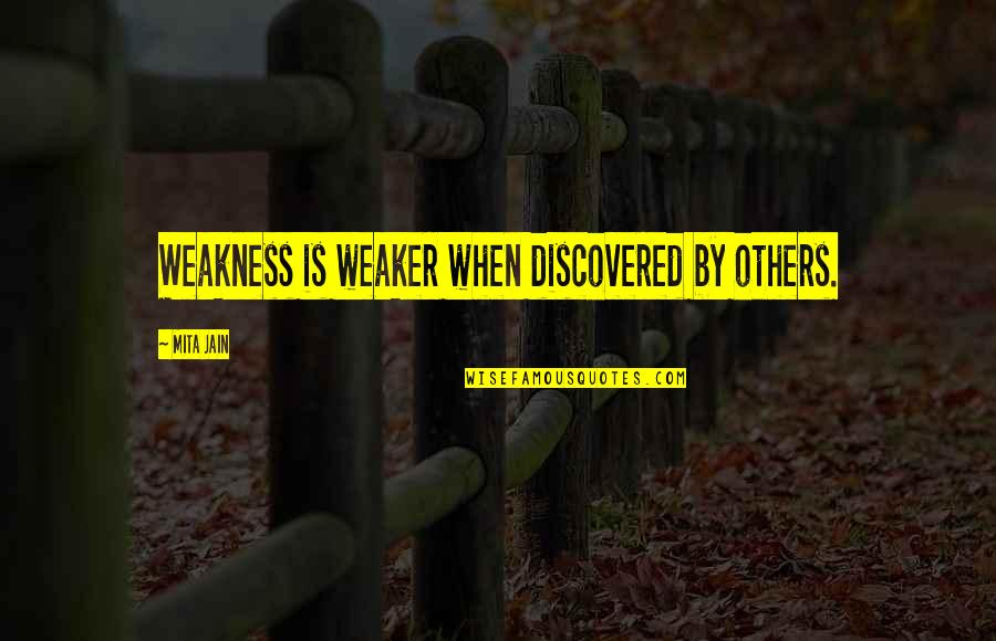 Mita Quotes By Mita Jain: Weakness is weaker when discovered by others.