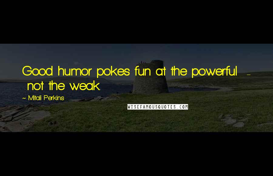 Mitali Perkins quotes: Good humor pokes fun at the powerful - not the weak.