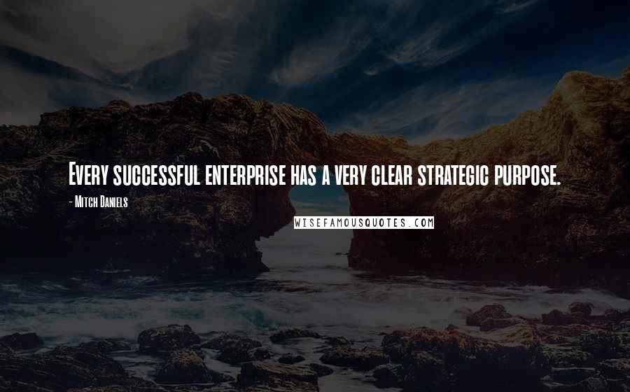 Mitch Daniels quotes: Every successful enterprise has a very clear strategic purpose.