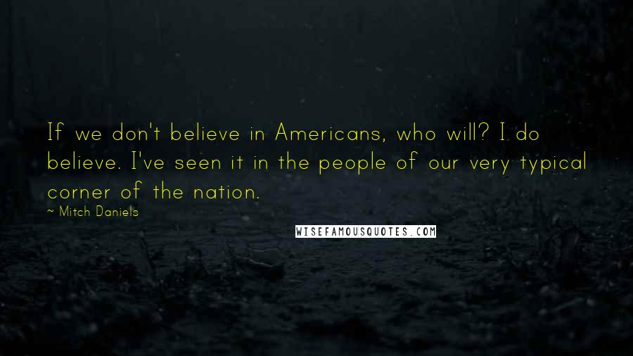 Mitch Daniels quotes: If we don't believe in Americans, who will? I do believe. I've seen it in the people of our very typical corner of the nation.