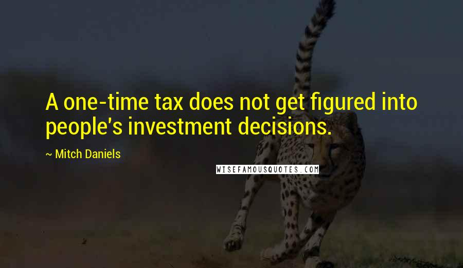 Mitch Daniels quotes: A one-time tax does not get figured into people's investment decisions.