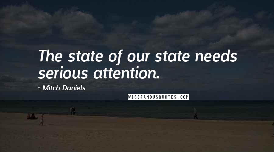 Mitch Daniels quotes: The state of our state needs serious attention.