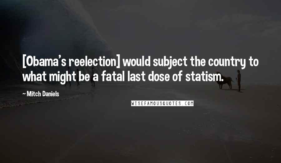 Mitch Daniels quotes: [Obama's reelection] would subject the country to what might be a fatal last dose of statism.