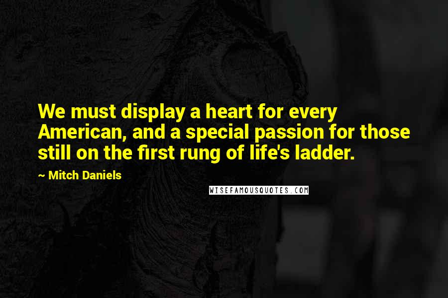 Mitch Daniels quotes: We must display a heart for every American, and a special passion for those still on the first rung of life's ladder.