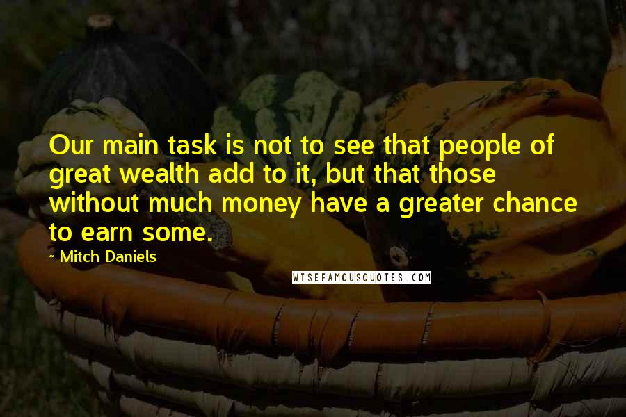 Mitch Daniels quotes: Our main task is not to see that people of great wealth add to it, but that those without much money have a greater chance to earn some.