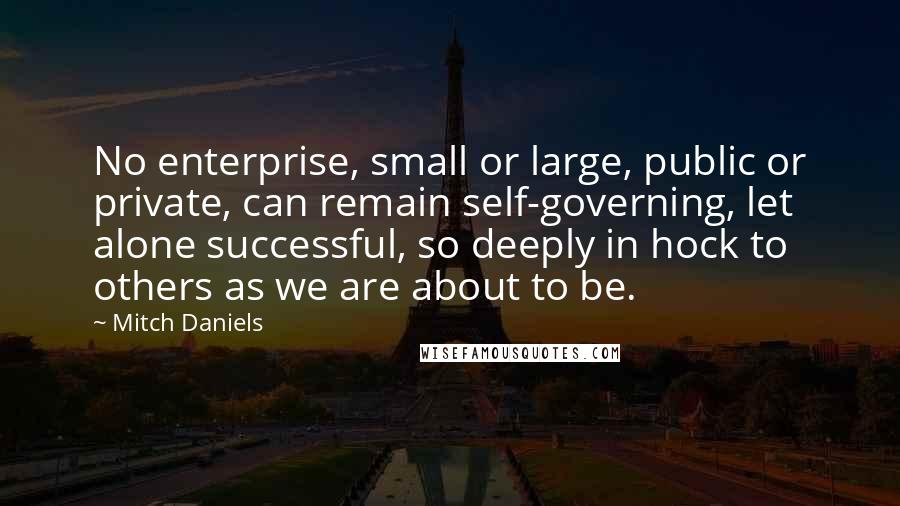 Mitch Daniels quotes: No enterprise, small or large, public or private, can remain self-governing, let alone successful, so deeply in hock to others as we are about to be.