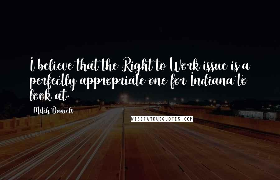 Mitch Daniels quotes: I believe that the Right to Work issue is a perfectly appropriate one for Indiana to look at.