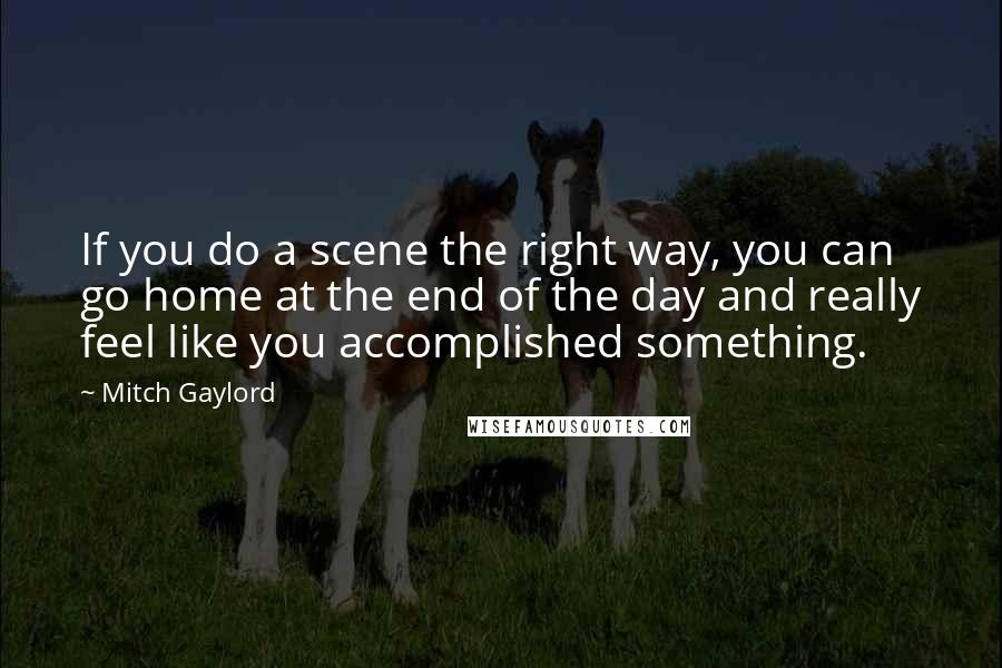 Mitch Gaylord quotes: If you do a scene the right way, you can go home at the end of the day and really feel like you accomplished something.