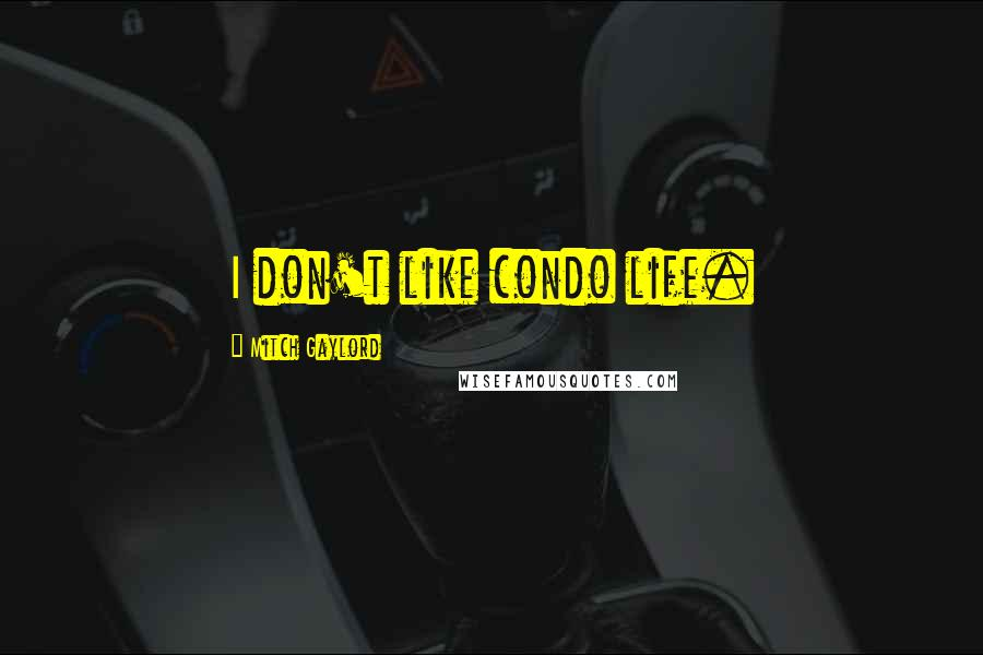 Mitch Gaylord quotes: I don't like condo life.