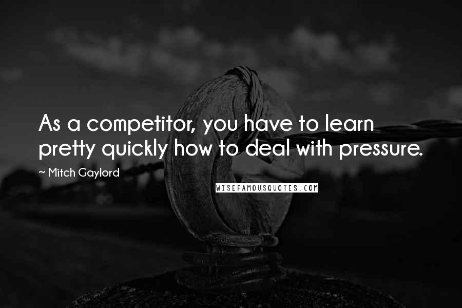 Mitch Gaylord quotes: As a competitor, you have to learn pretty quickly how to deal with pressure.