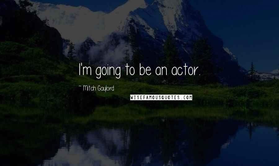 Mitch Gaylord quotes: I'm going to be an actor.