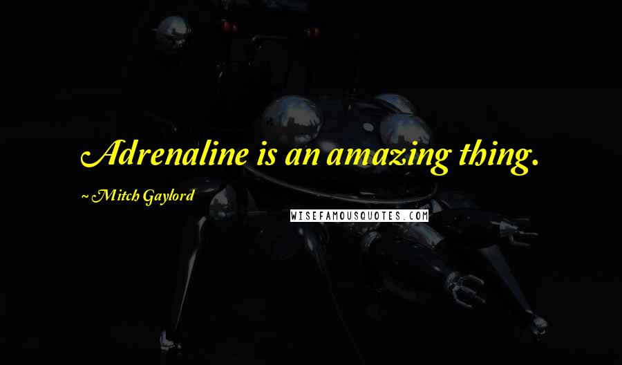 Mitch Gaylord quotes: Adrenaline is an amazing thing.