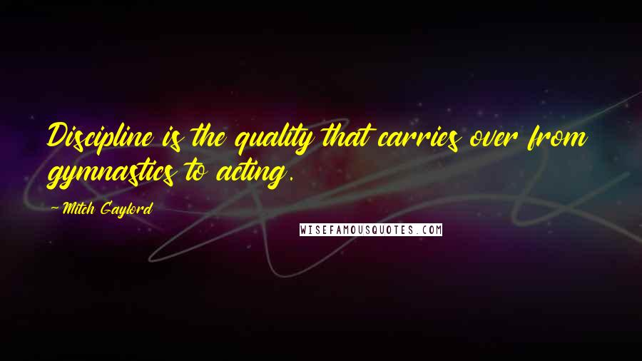 Mitch Gaylord quotes: Discipline is the quality that carries over from gymnastics to acting.