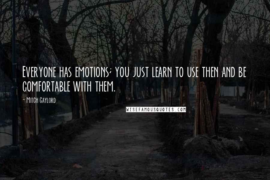 Mitch Gaylord quotes: Everyone has emotions; you just learn to use then and be comfortable with them.