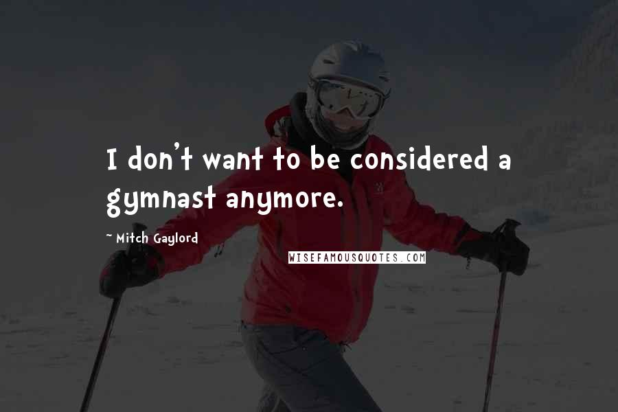 Mitch Gaylord quotes: I don't want to be considered a gymnast anymore.