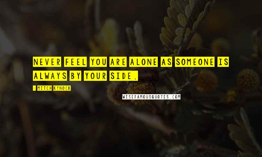 Mitch Kynock quotes: Never feel you are alone as someone is always by your side.