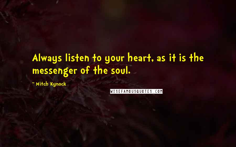 Mitch Kynock quotes: Always listen to your heart, as it is the messenger of the soul.