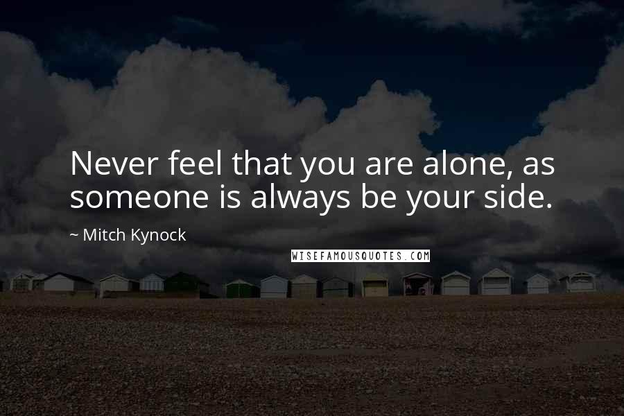 Mitch Kynock quotes: Never feel that you are alone, as someone is always be your side.